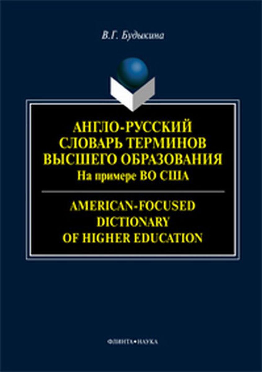 В. Г. Будыкина Англо-русский словарь терминов высшего образования. На примере высшего образования в США / American-Focused Dictionary of Higher Education