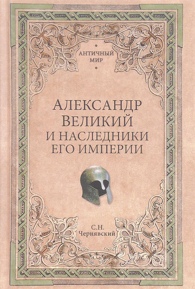 Александр Великий и наследники его империи. Начало эпохи диадохов. С. Н. Чернявский