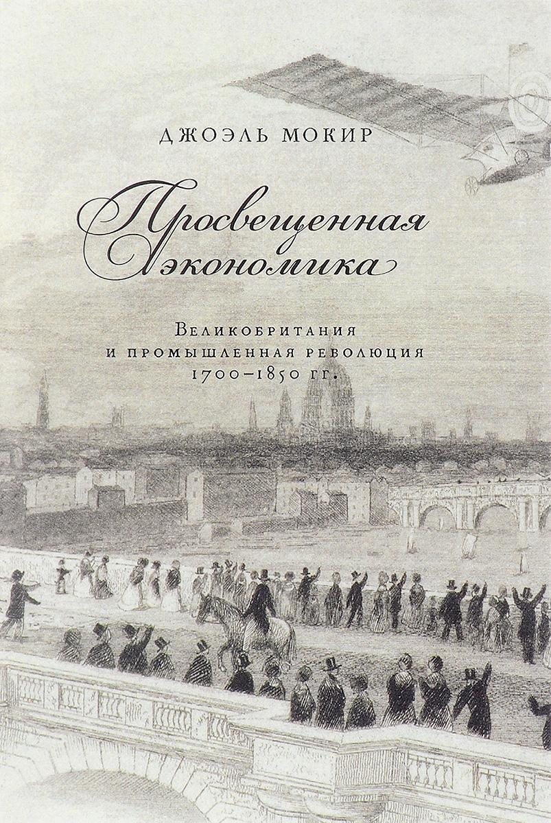 Просвещенная экономика. Великобритания и Промышленная революция 1700-1850 года. Джоэль Мокир