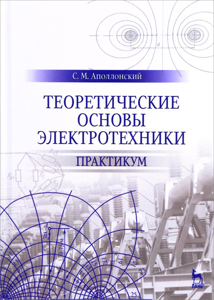 С. М. Аполлонский Теоретические основы электротехники. Практикум аполлонский с электротехника практикум