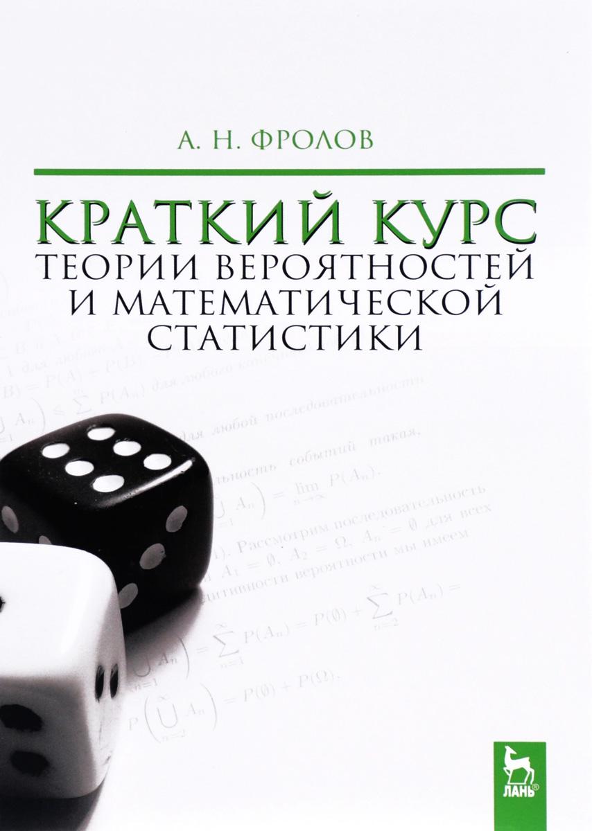 А. Н. Фролов Краткий курс теории вероятностей и математической статистики. Учебное пособие
