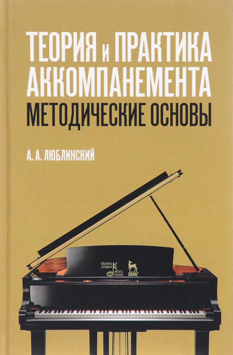 А. А. Люблинский Теория и практика аккомпанемента. Методические основы. Учебное пособие андреев а гитара подбор аккомпанемента