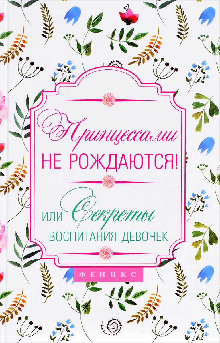 Н. Царенко Принцессами не рождаются! Или секреты воспитания девочек y принцессами не рождаются или секреты воспитания девочек феникс