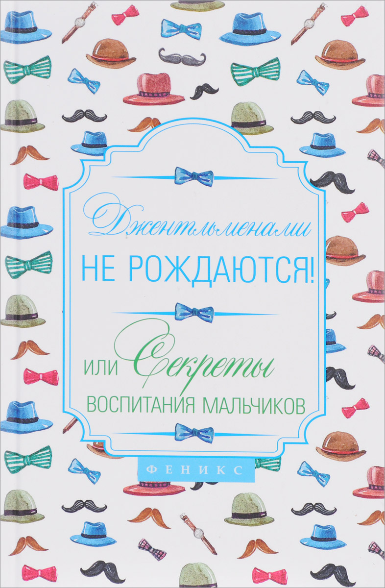 Наталья Царенко Джентльменами не рождаются! Или секреты воспитания мальчиков y принцессами не рождаются или секреты воспитания девочек феникс
