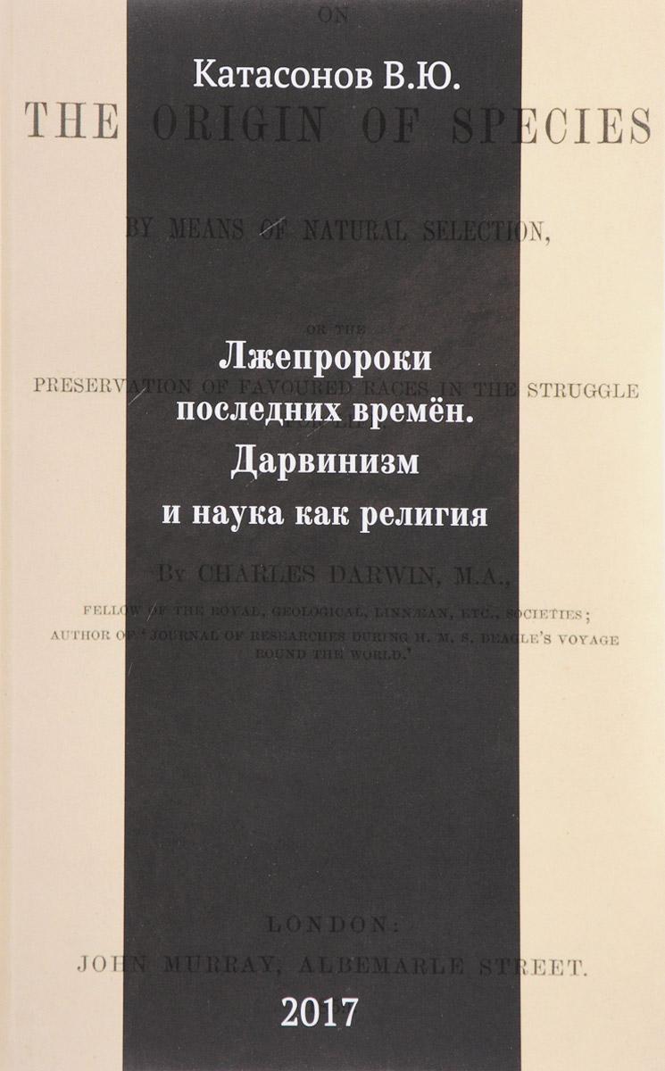 В. Ю. Катасонов Лжепророки последних времен. Дарвинизм и наука как религия