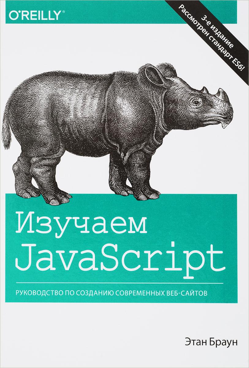 Этан Браун Изучаем JavaScript. Руководство по созданию современных веб-сайтов эрик фримен изучаем программирование на javascript