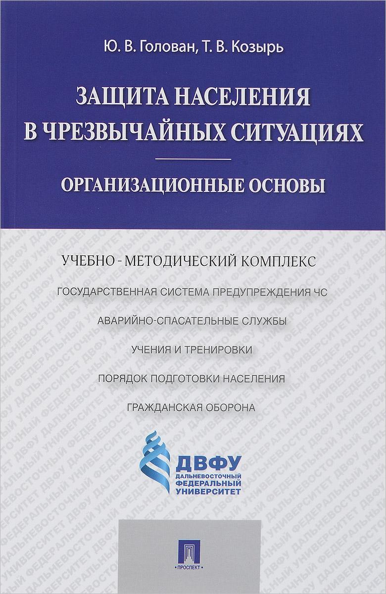 Ю. В. Голован, Т. В. Козырь Защита населения в чрезвычайных ситуациях. Организационные основы. Учебно-методический комплекс