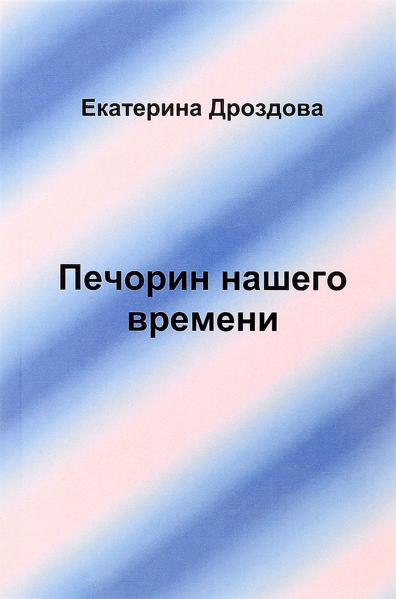 Екатерина Дроздова Печорин нашего времени ISBN: 978-5-9909764-7-4