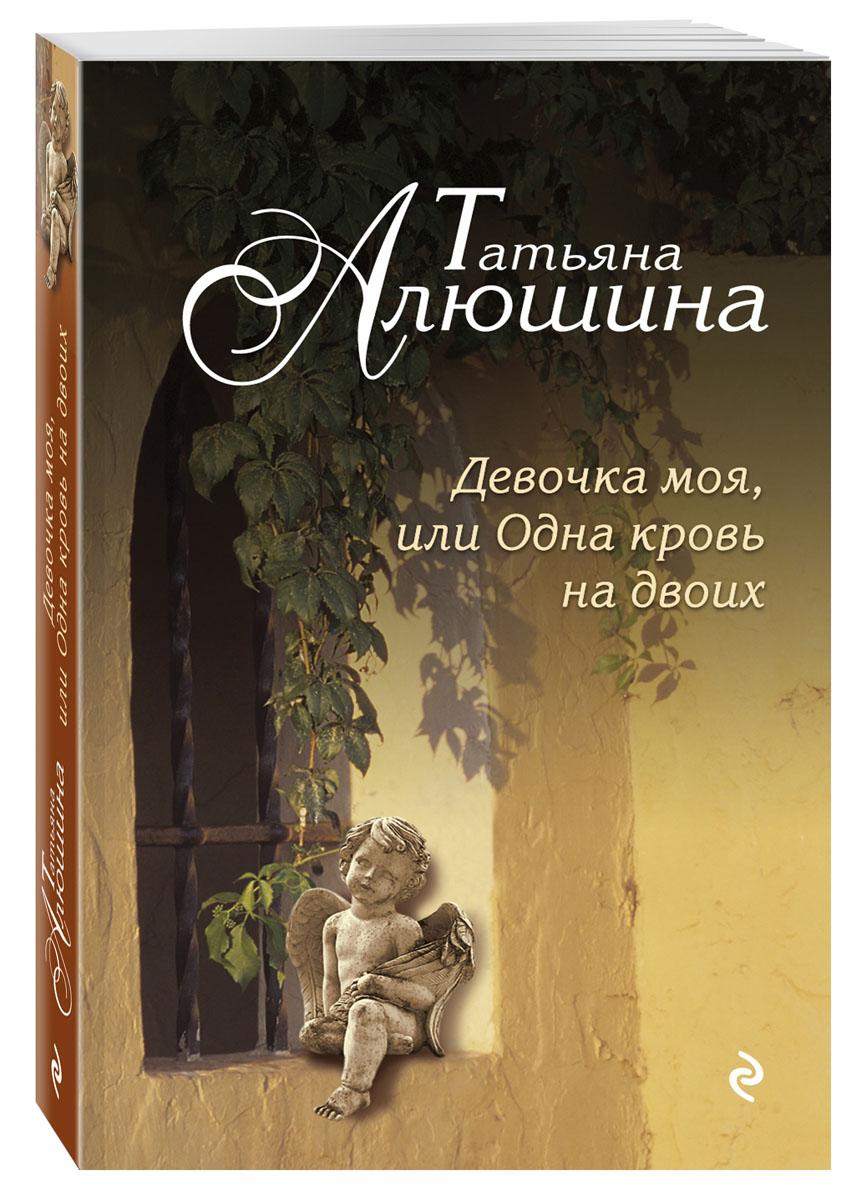 Татьяна Алюшина Девочка моя, или Одна кровь на двоих одна но пламенная…