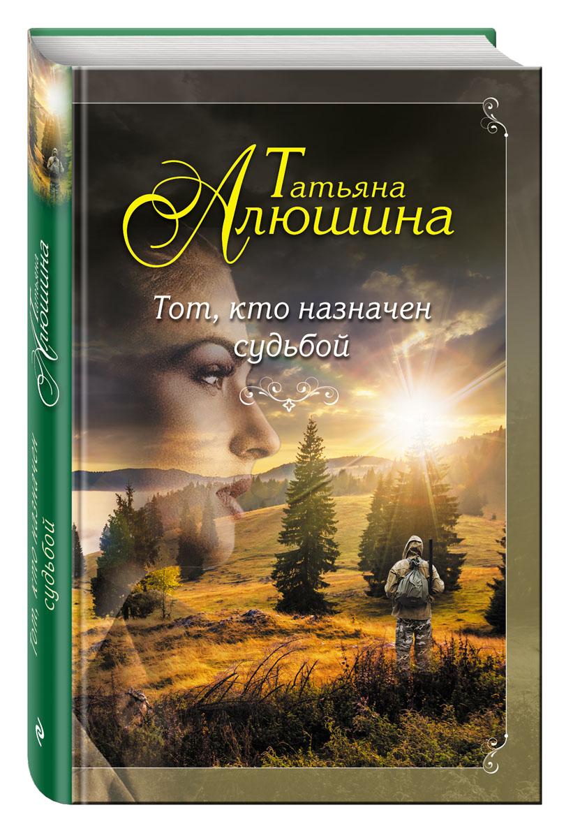 Татьяна Алюшина Тот, кто назначен судьбой алюшина т а девушка из нежной стали