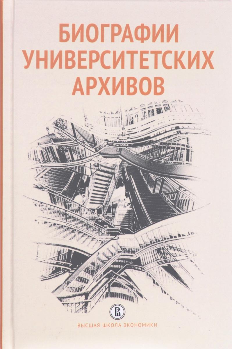 Биографии университетских архивов коллектив авторов биографии университетских архивов