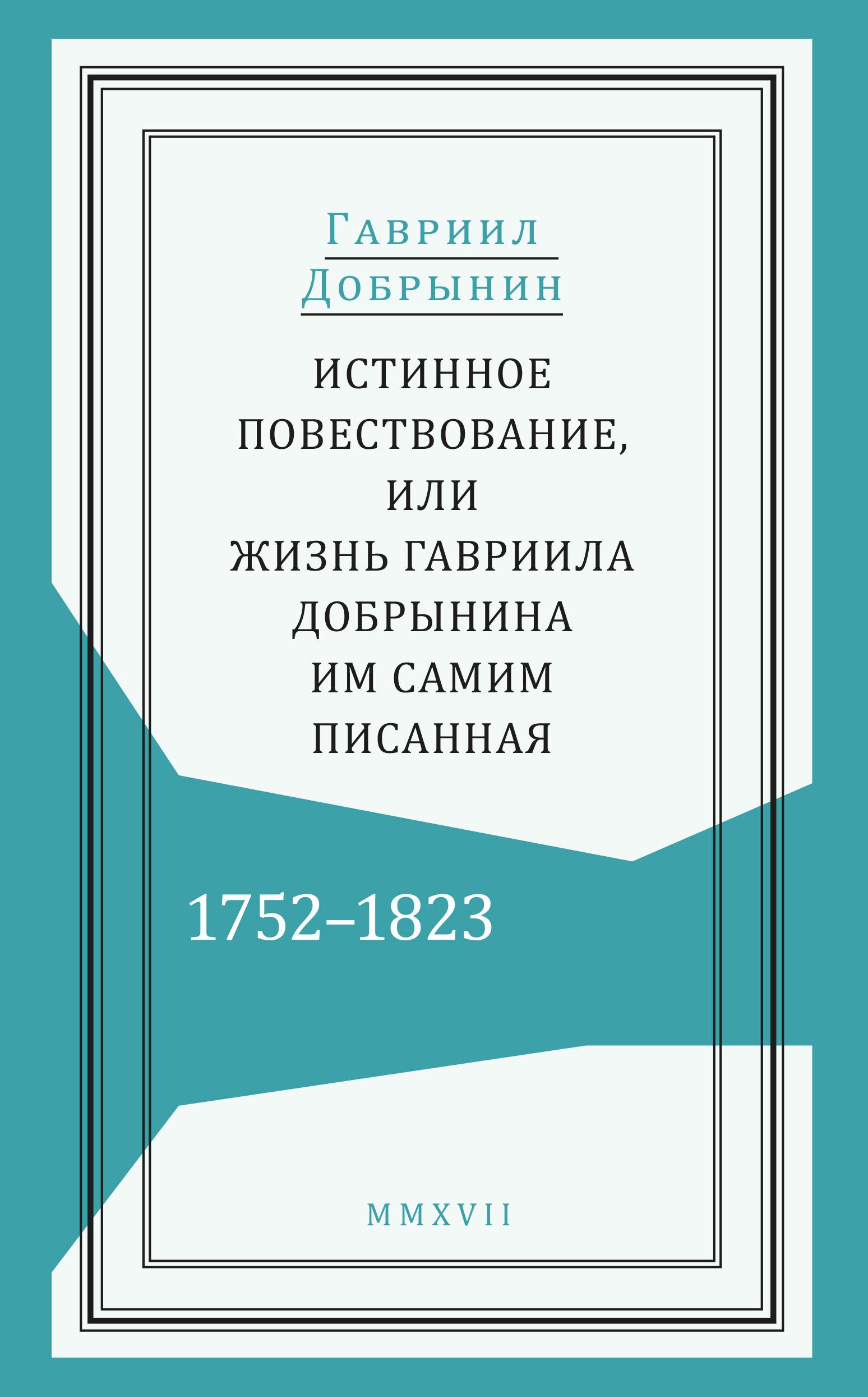Истинное повествование, или Жизнь Гавриила Добрынина, им самим писанная. 1752-1823