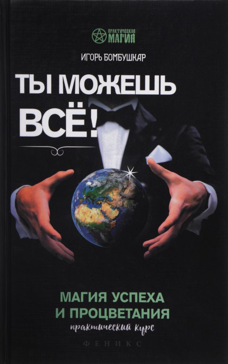 Игорь Бомбушкар Ты можешь все! Магия успеха и процветания. Практический курс цена 2017