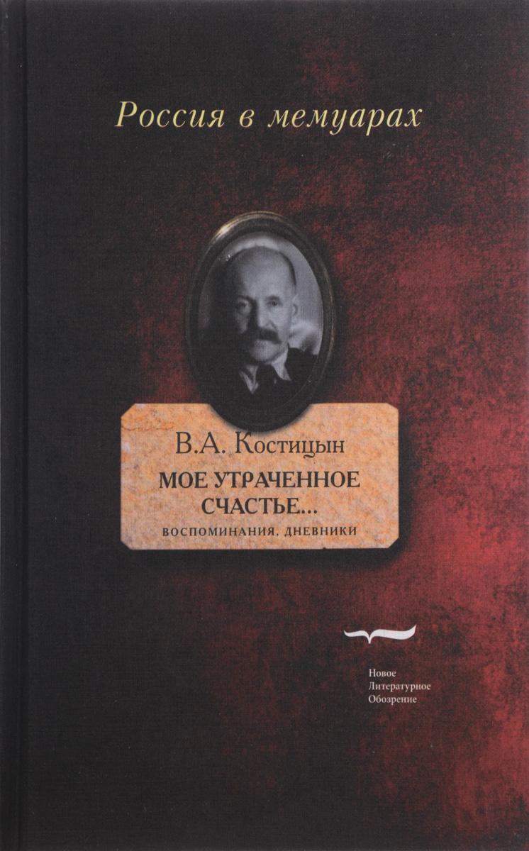 В. А. Костицын Мое утраченное счастье.... Воспоминания, дневники. Том 1 знаменитости в челябинске
