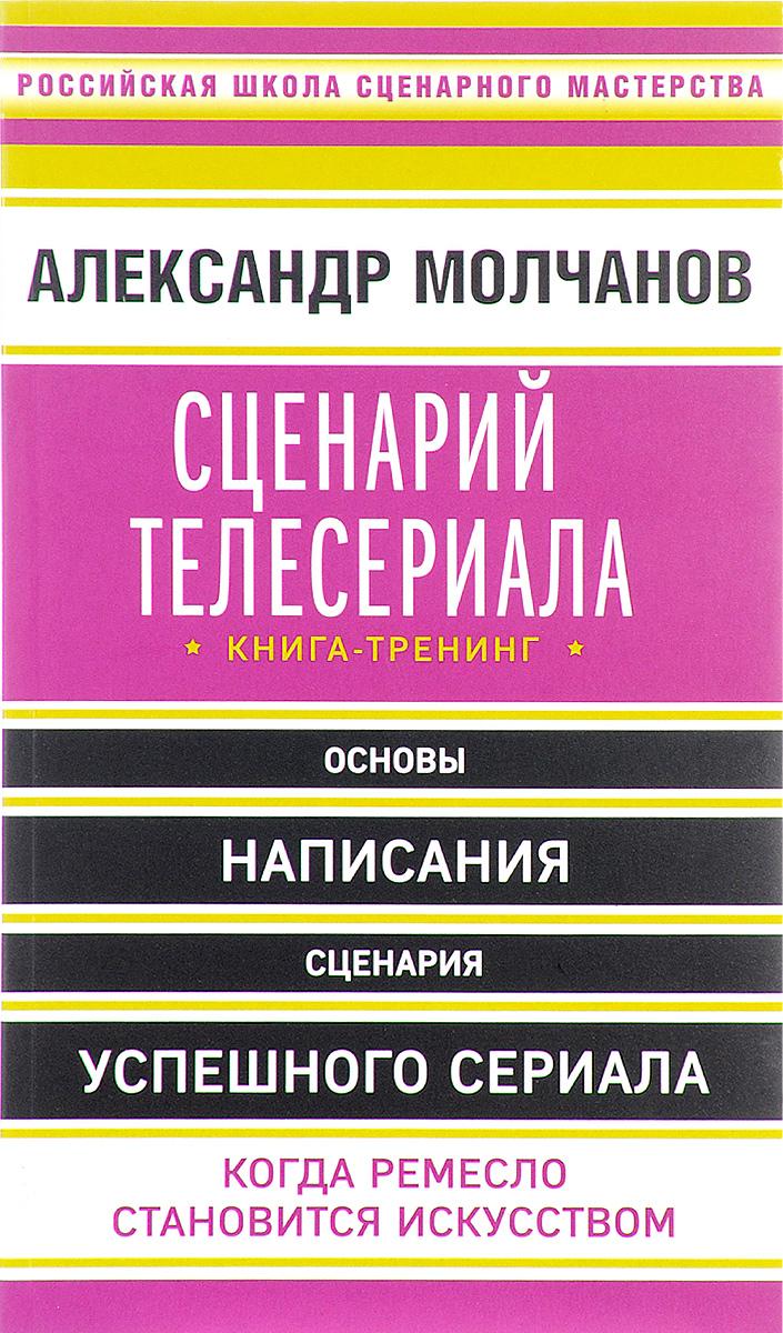 Александр Молчанов Сценарий телесериала. Книга-тренинг
