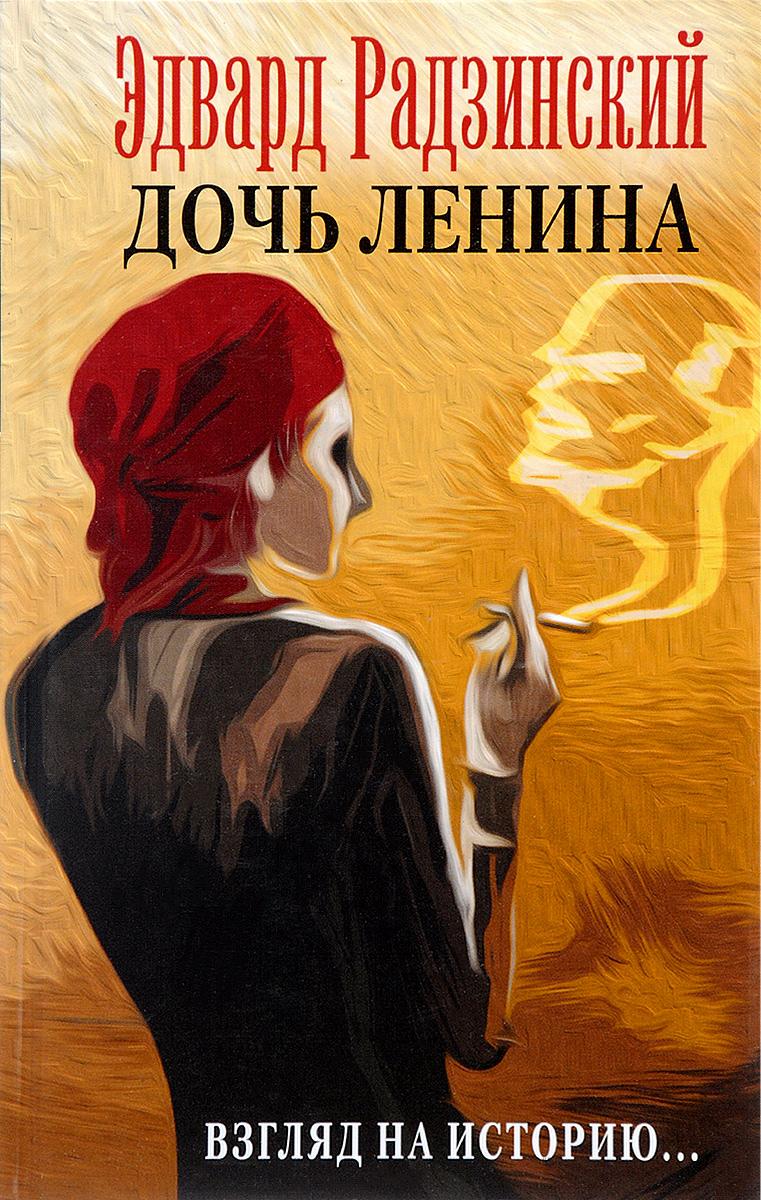 Эдвард Радзинский Дочь Ленина. Взгляд на историю... эдвард радзинский цари романовы история династии
