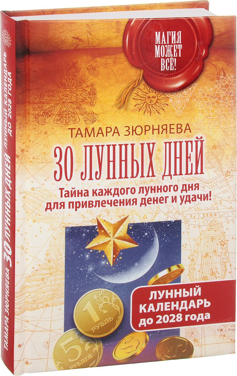 Zakazat.ru 30 лунных дней. Тайна каждого лунного дня для привлечения денег и удачи! Лунный календарь до 2028 года. Тамара Зюрняева