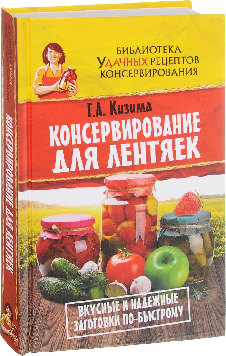 Г. А. Кизима Консервирование для лентяек. Вкусные и надежные заготовки по-быстрому консервирование овощей