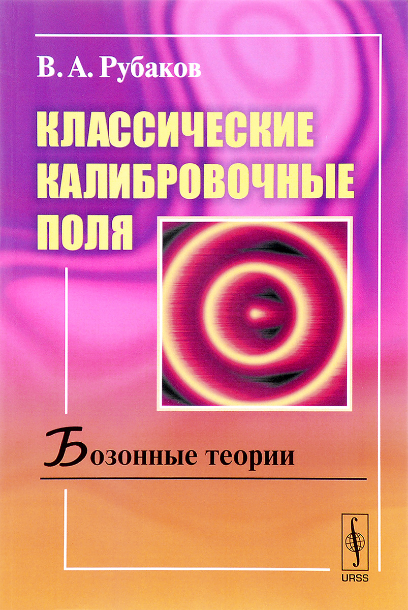 Классические калибровочные поля. Бозонные теории. Учебное пособие. В. А. Рубаков