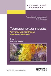 Гражданское право. Актуальные проблемы теории и практики. В 2 томах. Том 1