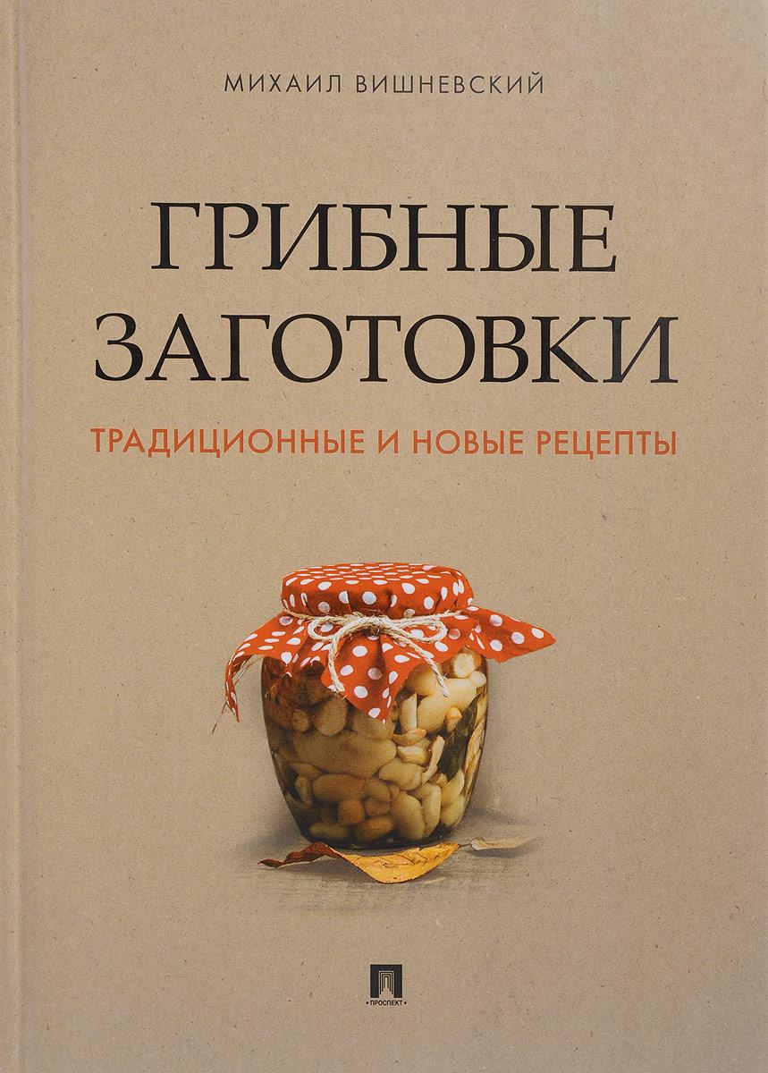 Михаил Вишневский Грибные заготовки. Традиционные и новые рецепты мицелий грибов груздь белый 60мл