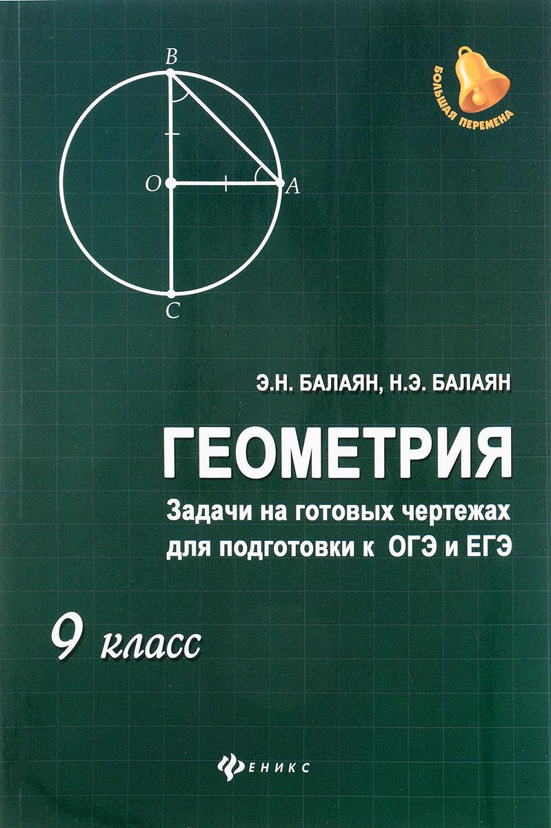 Э. Н. Балаян, Н. Э. Балаян Геометрия. 9 класс. Задачи на готовых чертежах для подготовки к ОГЭ и ЕГЭ балаян э геометрия задачи на готовых чертежах для подготовки к огэ и егэ 7 класс