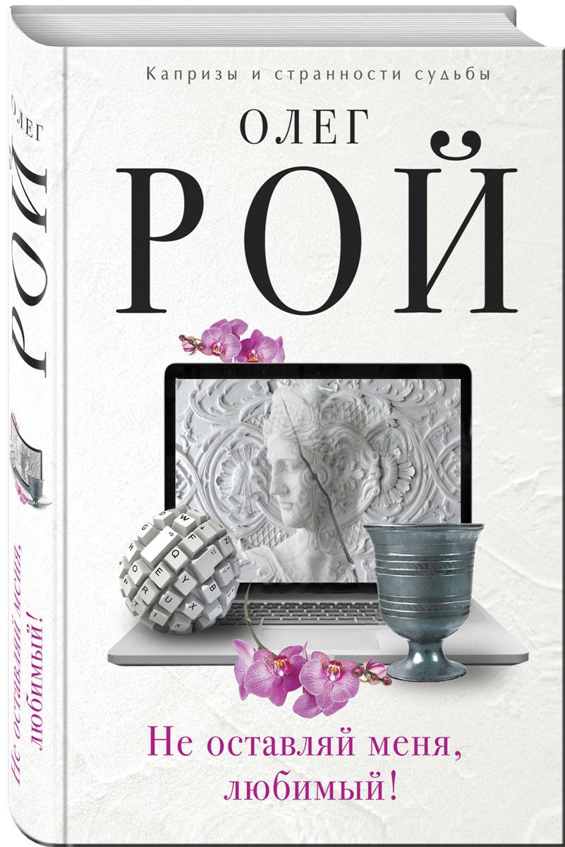 Олег Рой Не оставляй меня, любимый! ISBN: 978-5-699-98266-0