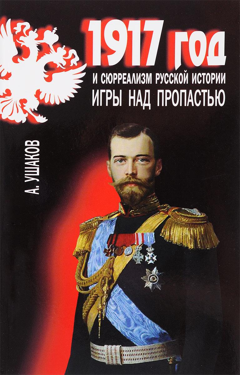 А. Ушаков 1917 год и сюрреализм русской истории. Игры над пропастью