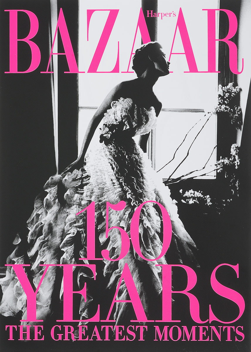 Harper's Bazaar: 150 Years: The Greatest Moments fashion since 1900 the complete sourcebook