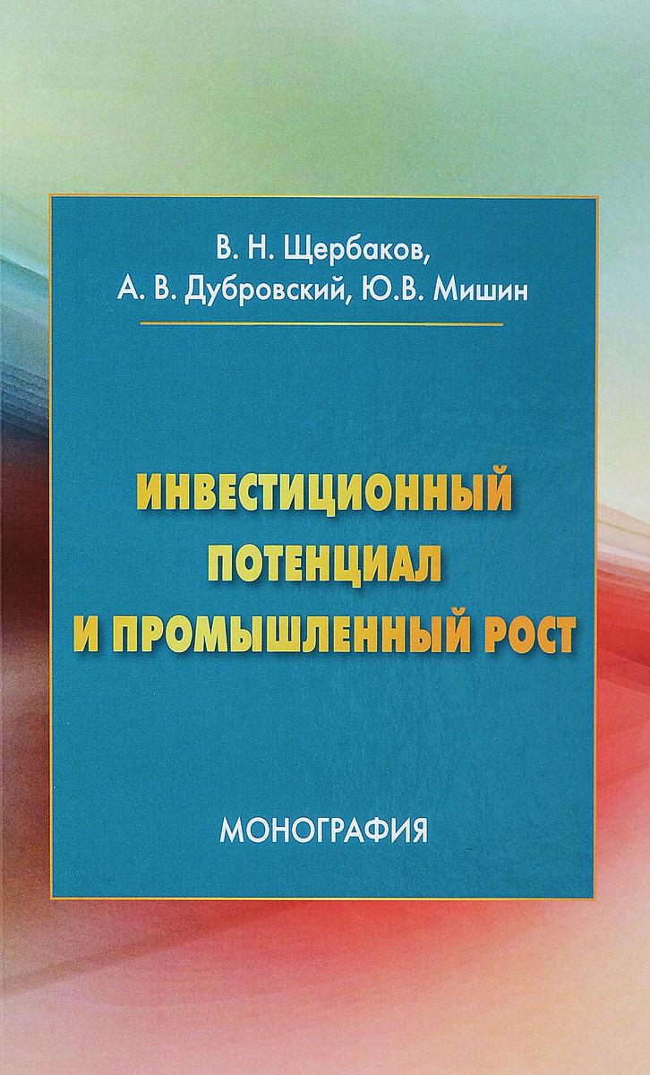 Инвестиционный потенциал и промышленный рост. В. Н. Щербаков, А. В. Дубровский, Ю. В. Мишин