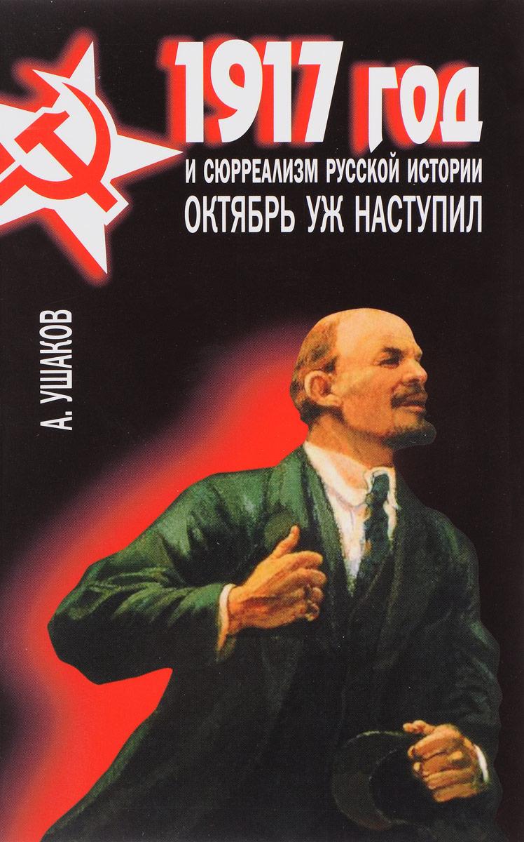 А. Г. Ушаков 1917 год и сюрреализм русской истории. Октябрь уж наступил обвал смута 1917 года глазами русского писателя