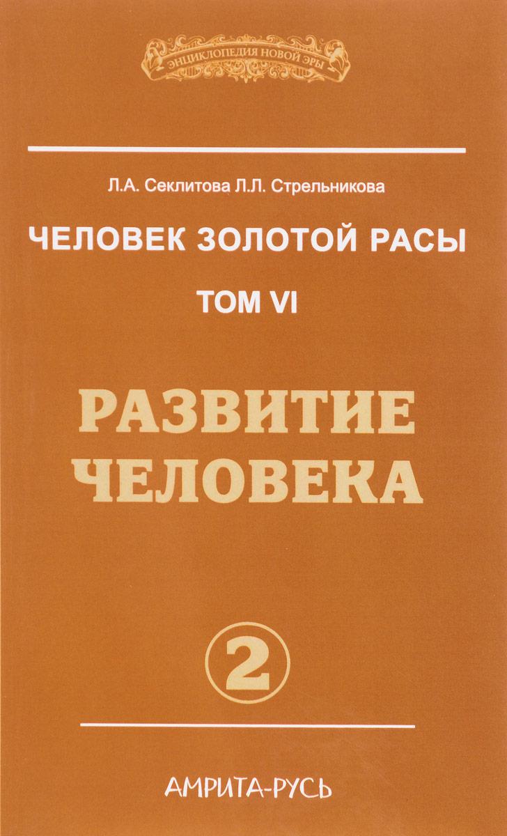 Человек золотой расы. Том 6. Часть 2. Развитие человека. Л. А. Секлитова, Л.Л. Стрельникова