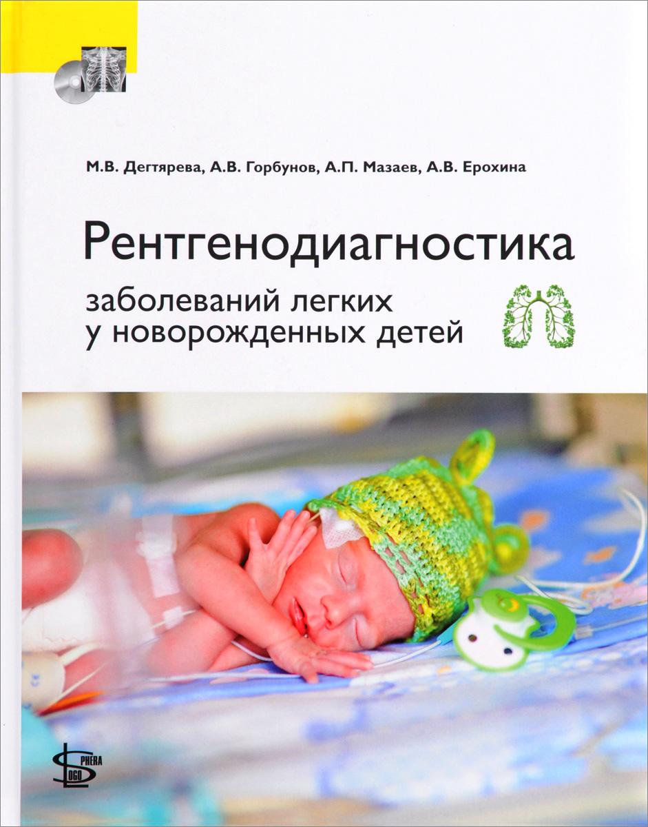 М. В. Дегтярева, А. В. Горбунов, А. П. Мазаев, А. В. Ерохина Рентгенодиагностика заболеваний легких у новорожденных детей (+ DVD)