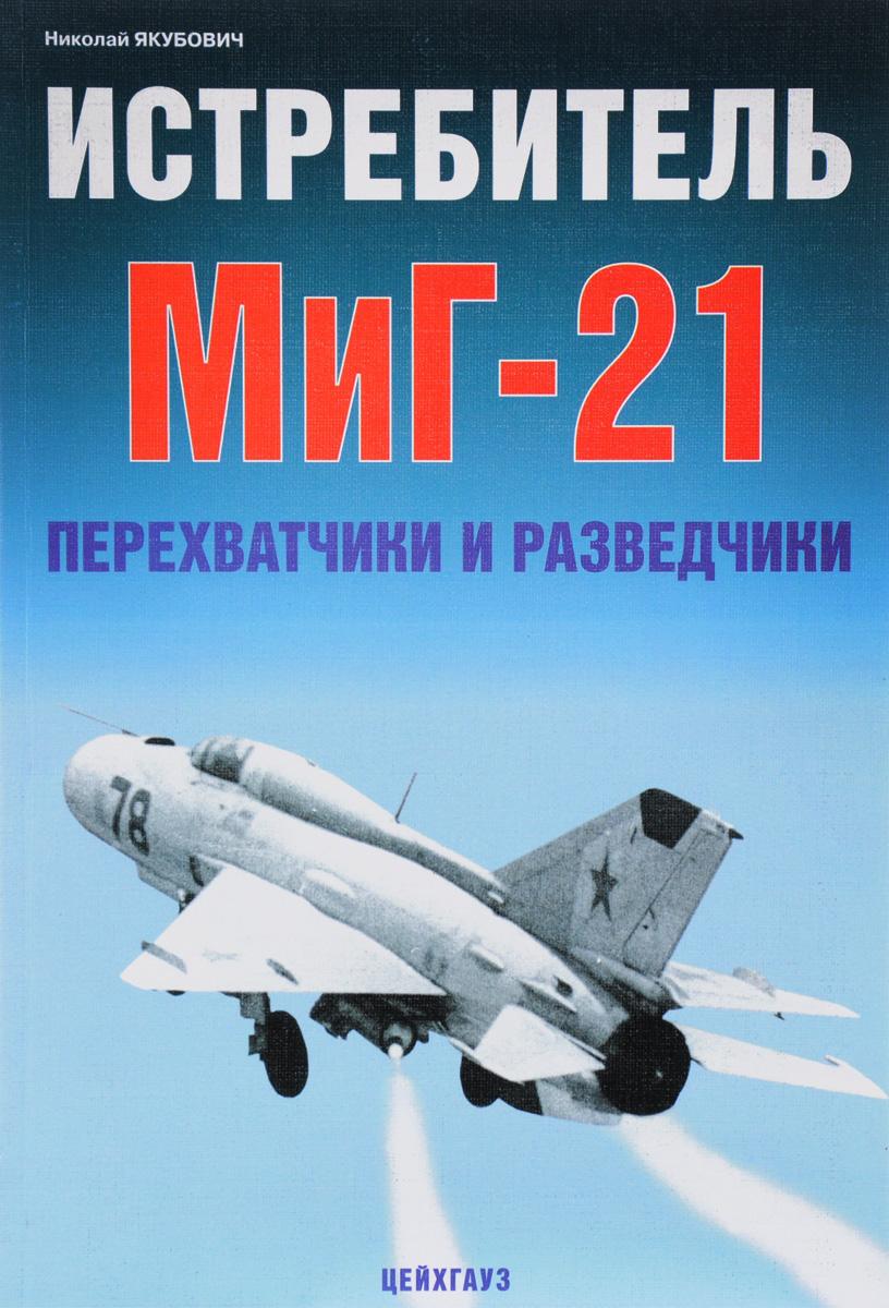 Николай Якубович Истребитель МиГ-21. Перехватчики и разведчики