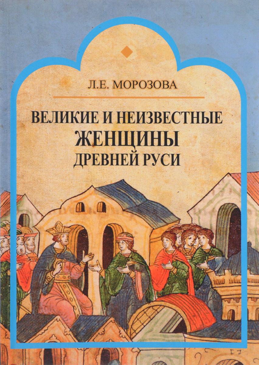 Л. Е. Морозова Великие и неизвестные женщины древней Руси людмила морозова великие и неизвестные женщины древней руси