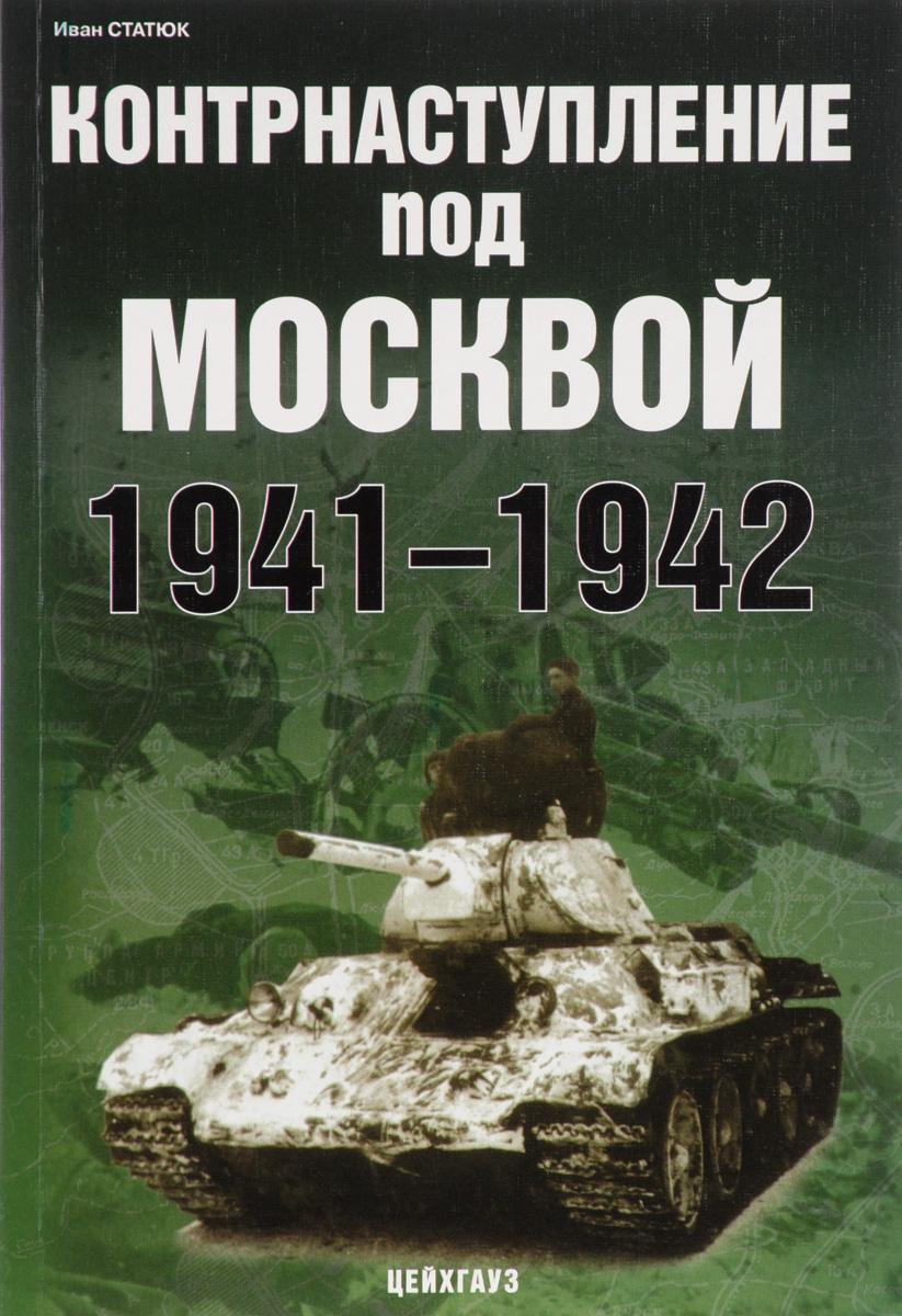 Иван Статюк Контрнаступление под Москвой. 1941-1942 поворот под москвой