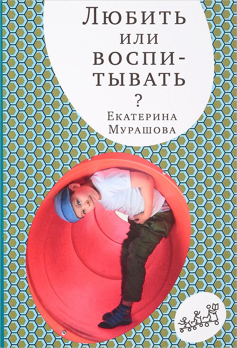 Екатерина Мурашова Любить или воспитывать? книги самокат лечить или любить