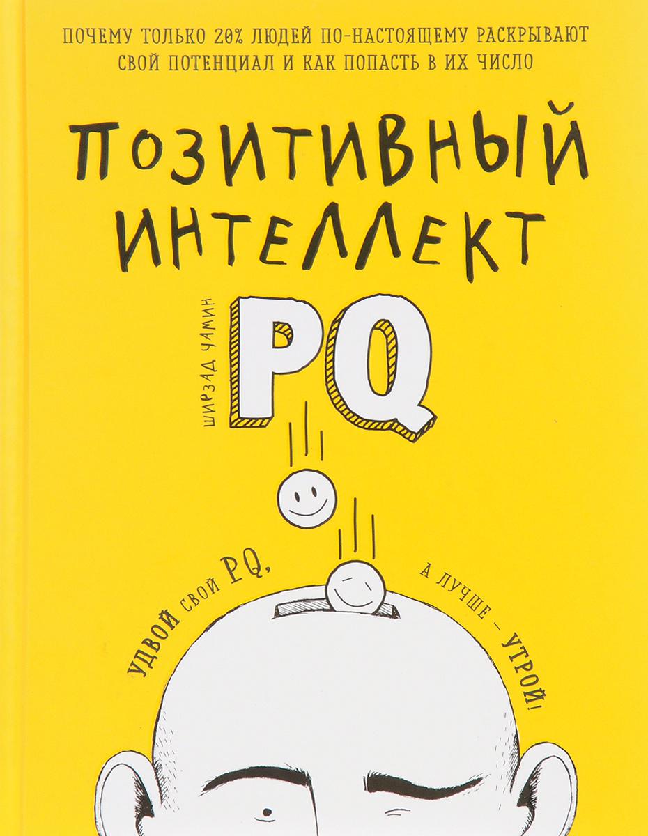Ширзад Чамин Позитивный интеллект. Почему только 20% людей по-настоящему раскрывают свой потенциал и как попасть в их число ISBN: 978-5-699-63742-3