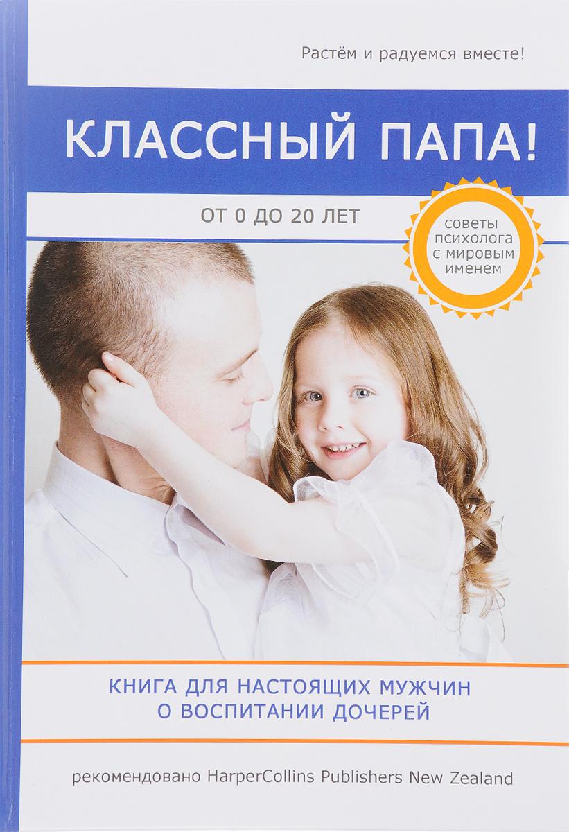 Классный папа! Книга для настоящих мужчин о воспитании дочерей