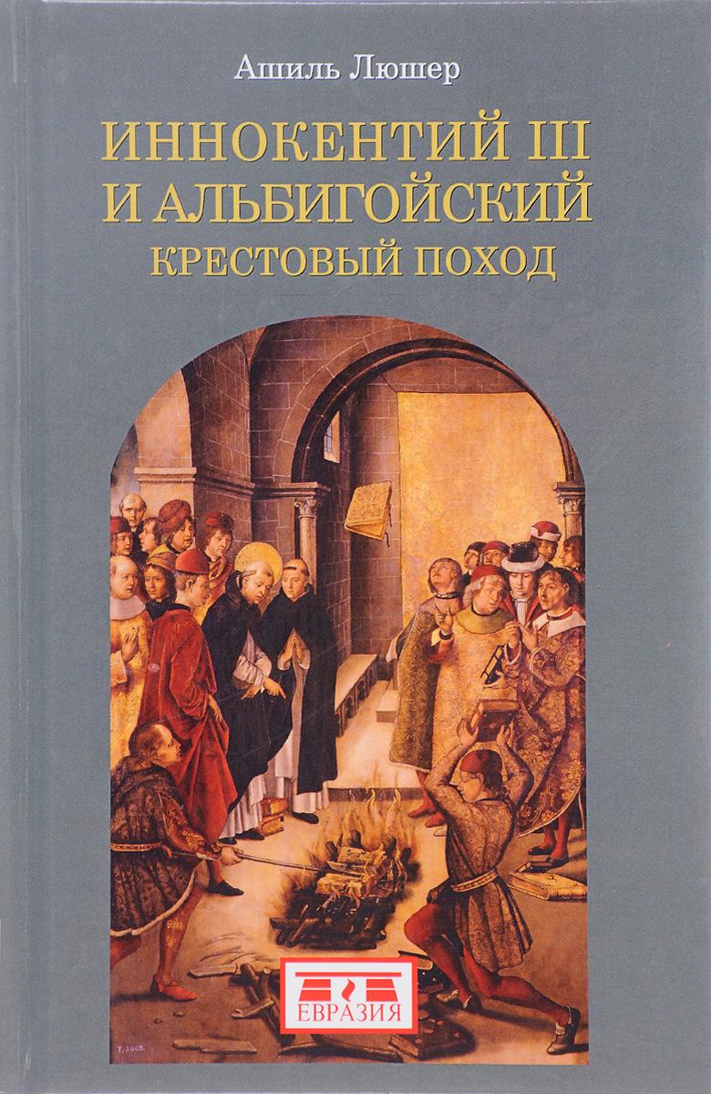 Ашиль Люшер Иннокентий III и альбигойский крестовый поход