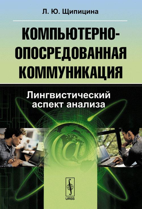 Компьютерно-опосредованная коммуникация. Лингвистический аспект анализа. Л. Ю. Щипицина
