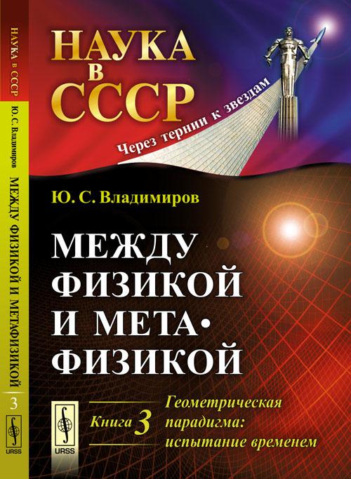 Zakazat.ru: Между физикой и метафизикой. Геометрическая парадигма. Испытание временем. Ю. С. Владимиров