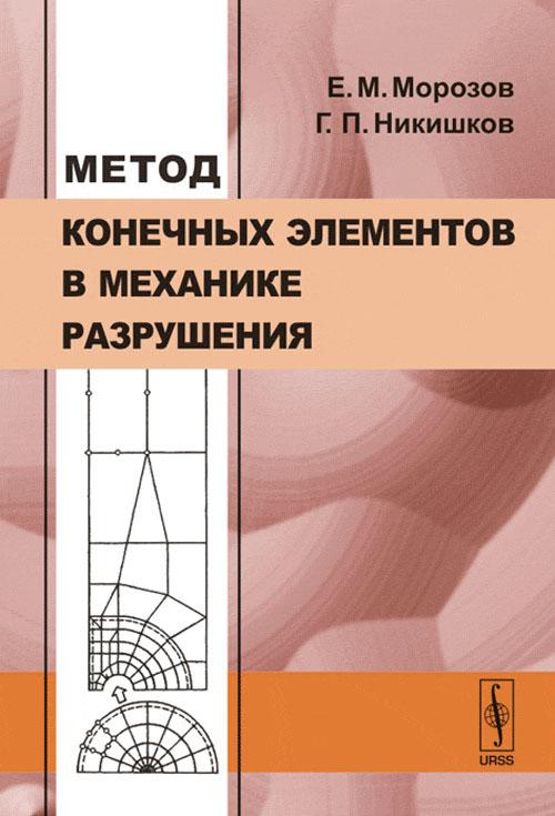 Е. М. Морозов, Г. П. Никишков Метод конечных элементов в механике разрушения