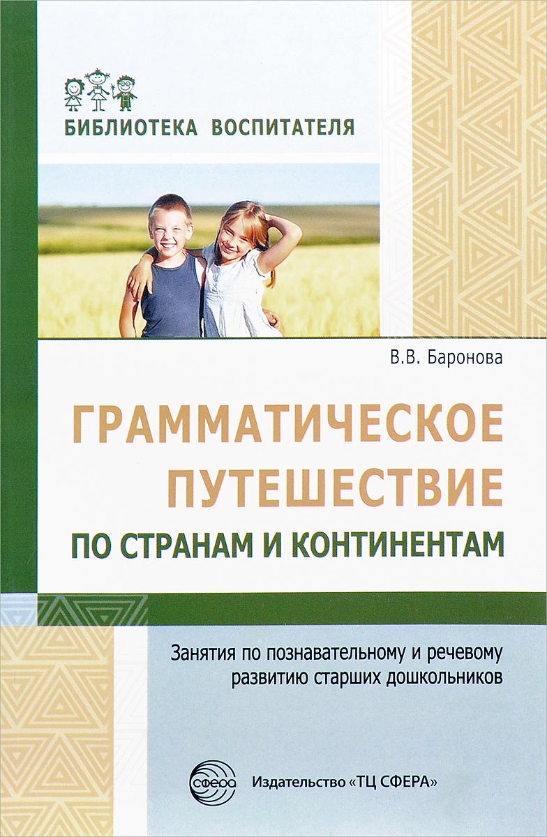 В. В. Баронова Грамматическое путешествие по странам и континентам. Занятия по познавательному и речевому развитию старших дошкольников