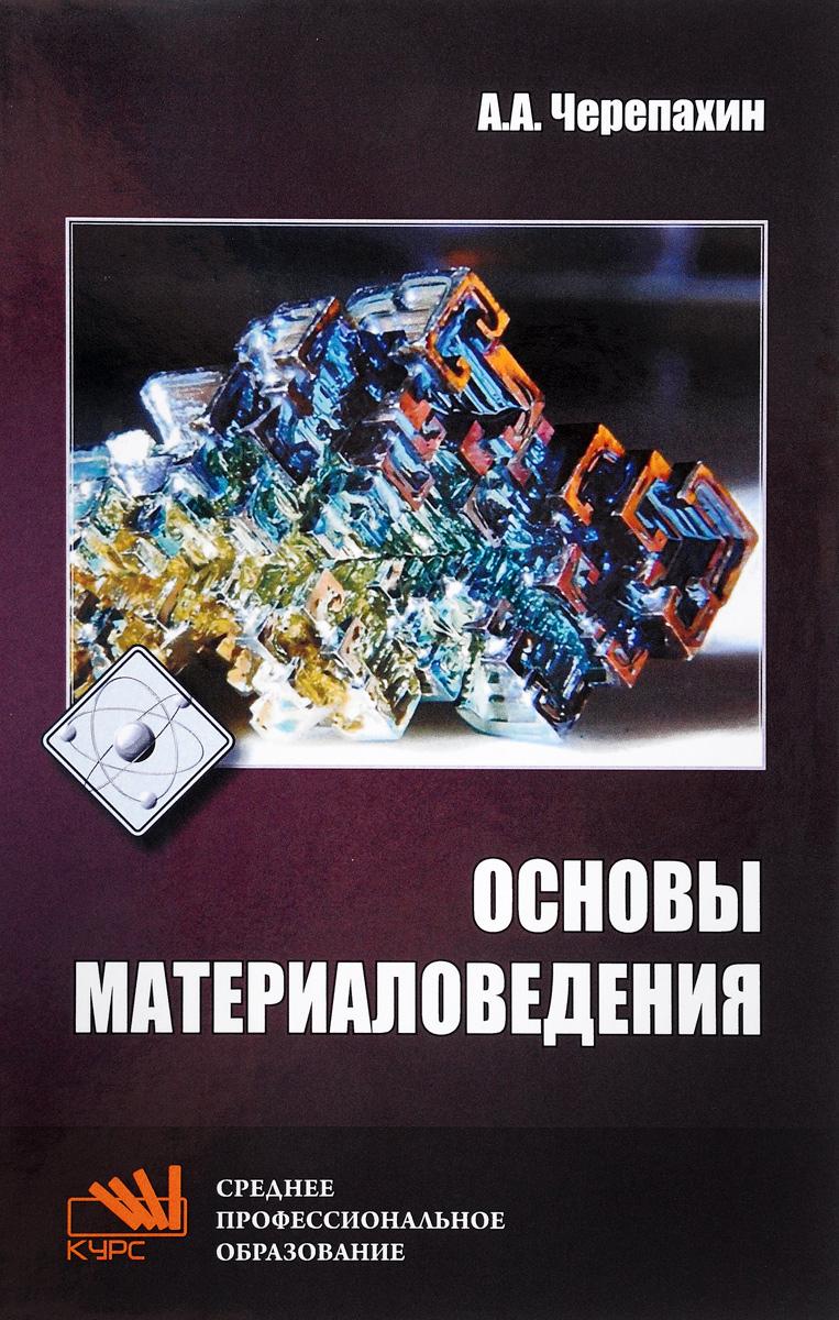 А. А. Черепахин Основы материаловедения. Учебник универсал про в москве