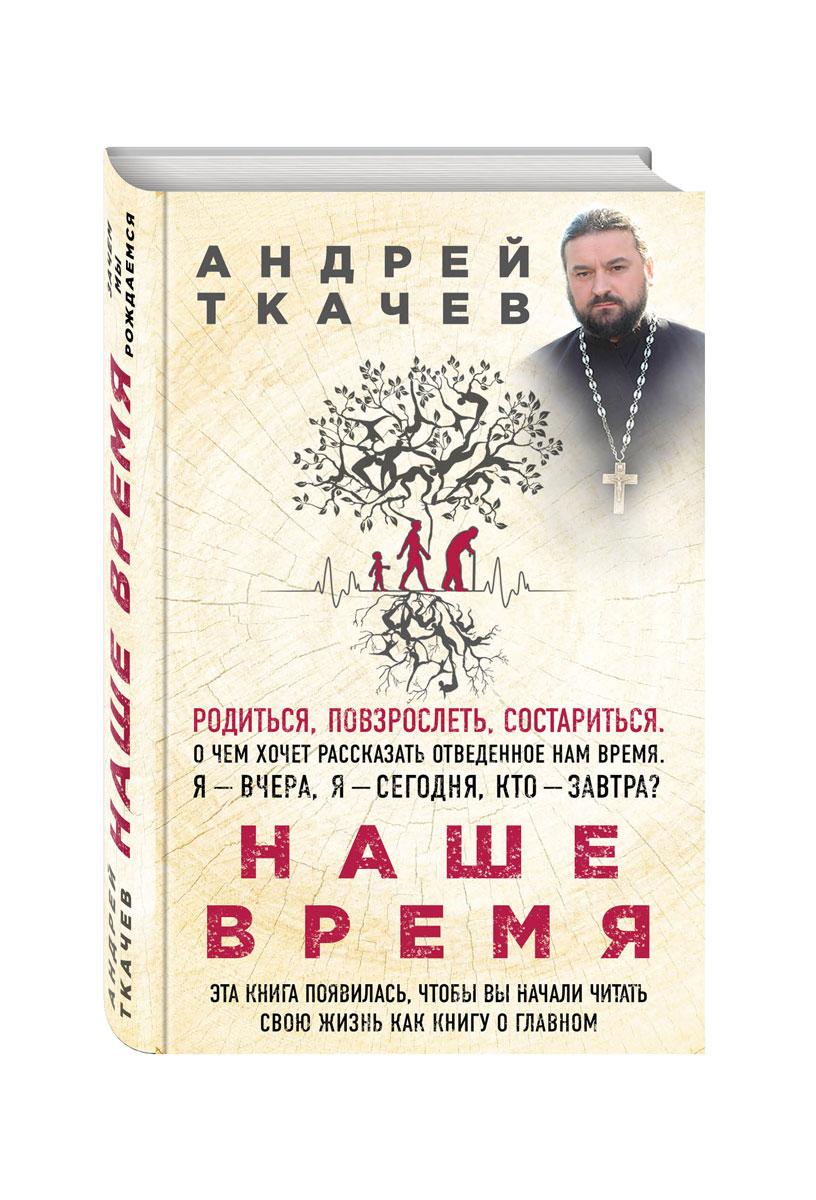 Андрей Ткачев Наше время. Зачем мы рождаемся