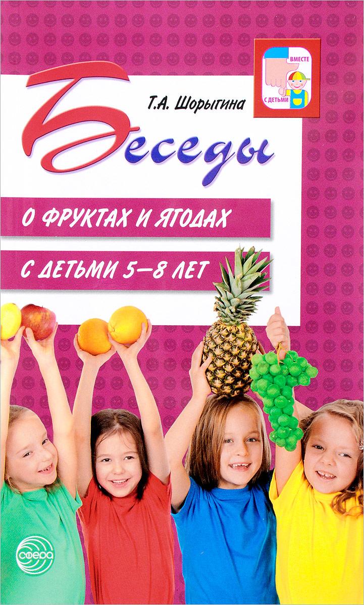 Т. А. Шорыгина Беседы о фруктах и ягодах с детьми 5-8 лет цена 2017