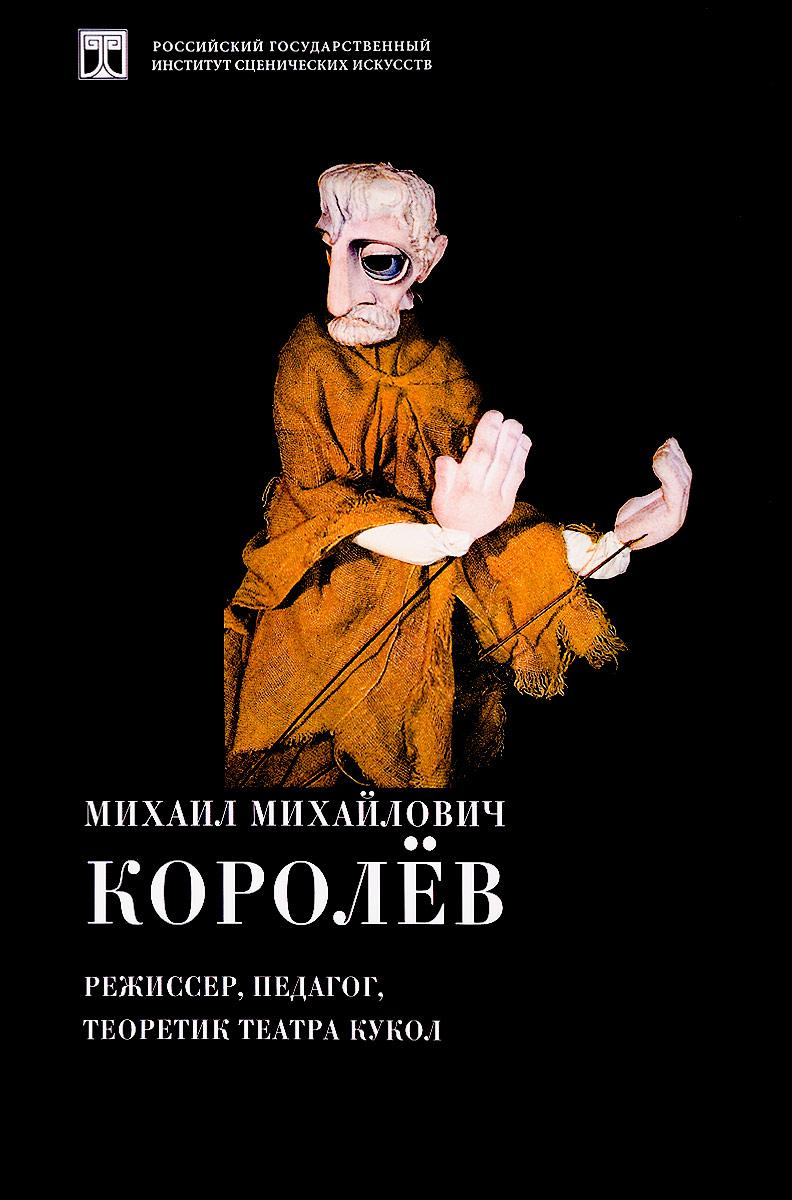 Михаил Михайлович Королев. Режиссер, педагог, теоретик театра кукол