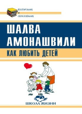Шалва Амонашвили Как любить детей. Опыт самоанализа ISBN: 978-5-413-01612-1
