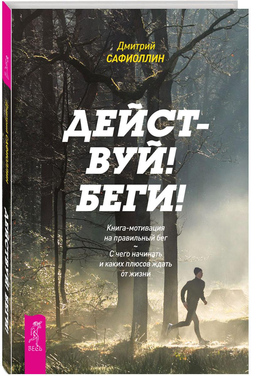 Действуй! Беги! Книга-мотивация на правильный бег. С чего начинать и каких плюсов ждать от жизни. Дмитрий Сафиоллин
